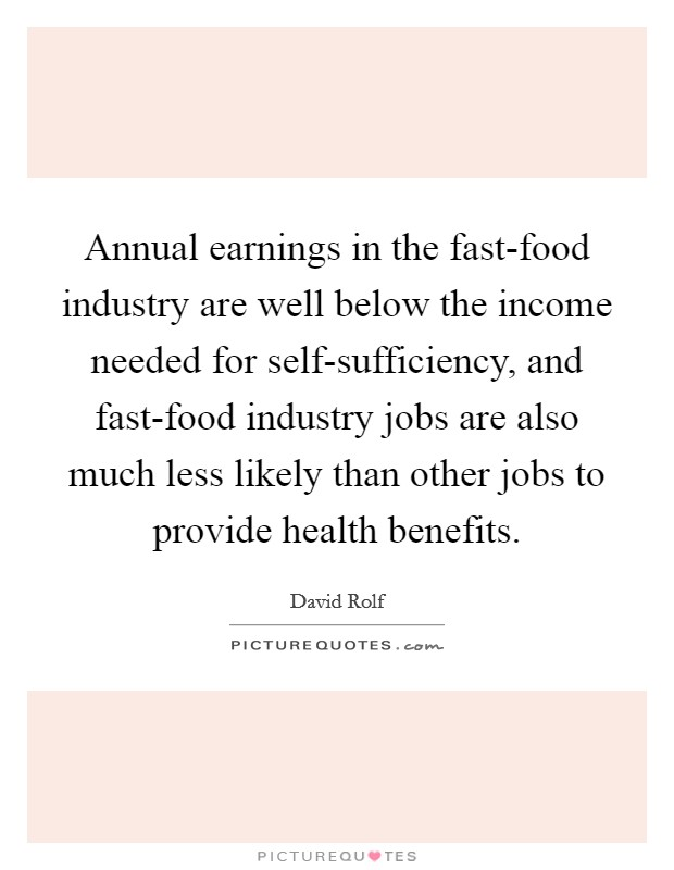 Annual earnings in the fast-food industry are well below the income needed for self-sufficiency, and fast-food industry jobs are also much less likely than other jobs to provide health benefits Picture Quote #1
