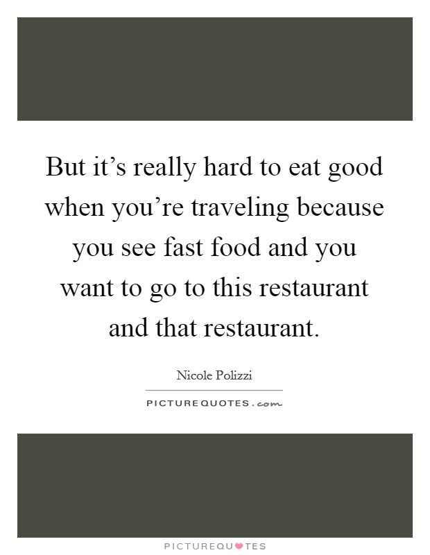But it's really hard to eat good when you're traveling because you see fast food and you want to go to this restaurant and that restaurant Picture Quote #1
