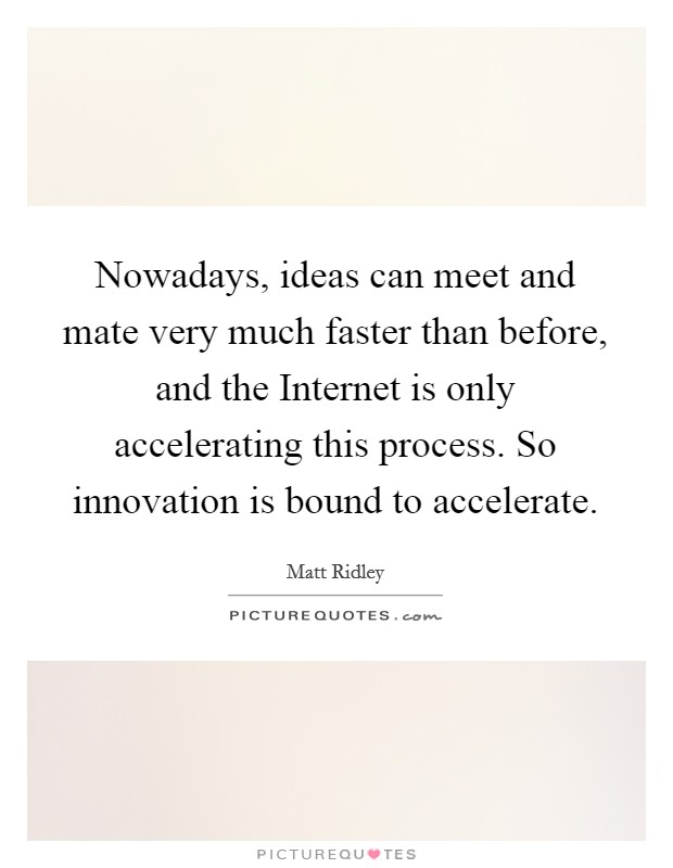 Nowadays, ideas can meet and mate very much faster than before, and the Internet is only accelerating this process. So innovation is bound to accelerate Picture Quote #1