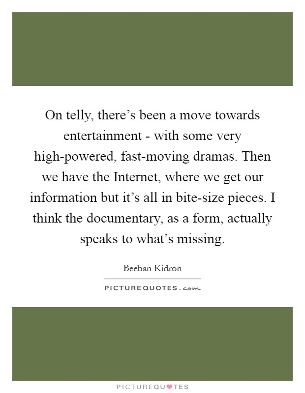 On telly, there's been a move towards entertainment - with some very high-powered, fast-moving dramas. Then we have the Internet, where we get our information but it's all in bite-size pieces. I think the documentary, as a form, actually speaks to what's missing. Picture Quote #1