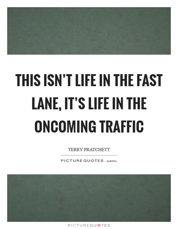 This isn't life in the fast lane, it's life in the oncoming traffic Picture Quote #1