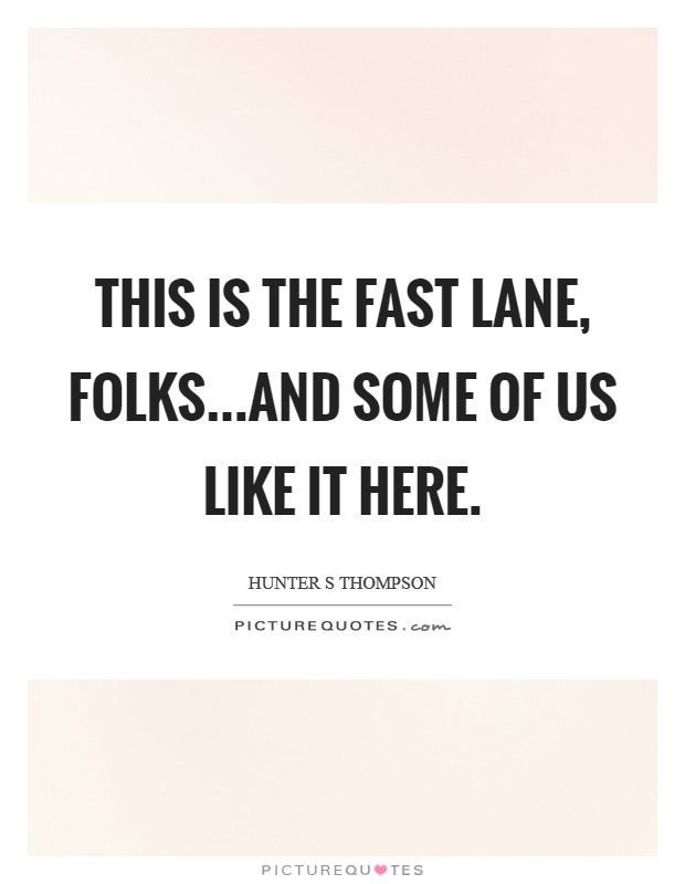 This is the fast lane, folks...and some of us like it here Picture Quote #1
