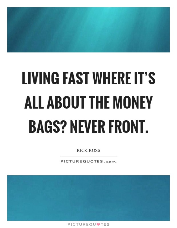 Living fast where it's all about the money bags? Never front. Picture Quote #1
