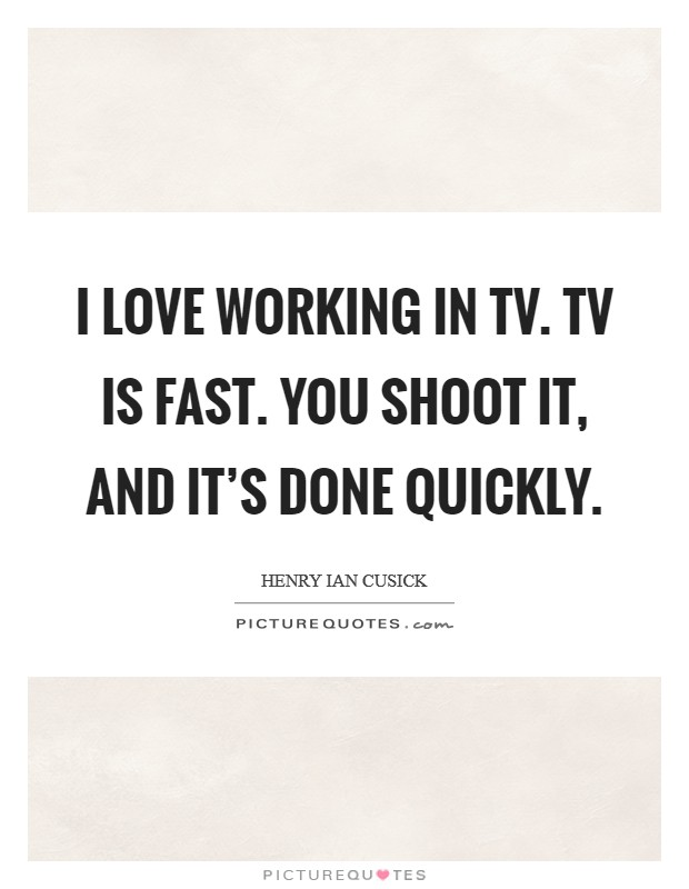 I love working in TV. TV is fast. You shoot it, and it's done quickly Picture Quote #1