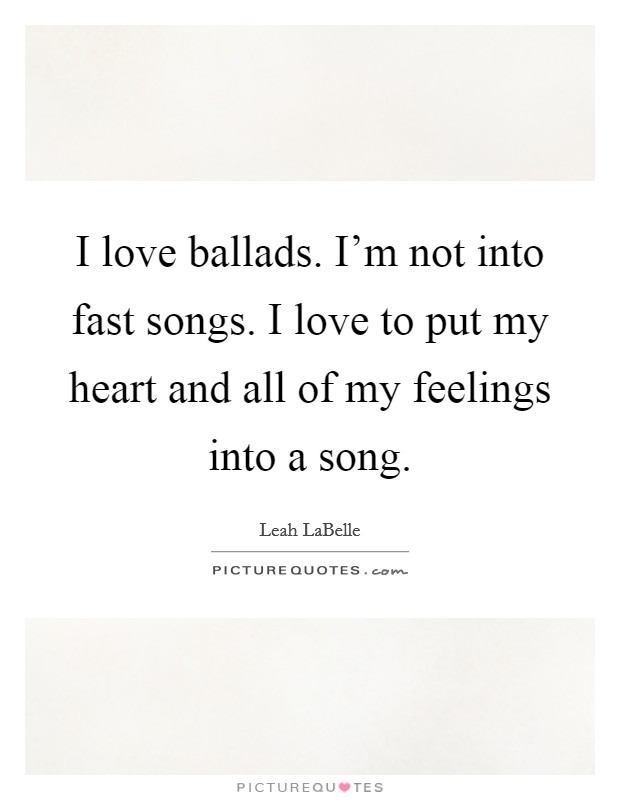 I love ballads. I'm not into fast songs. I love to put my heart and all of my feelings into a song Picture Quote #1