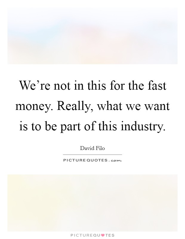 We're not in this for the fast money. Really, what we want is to be part of this industry Picture Quote #1