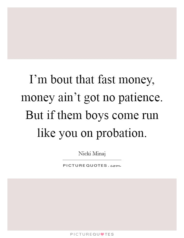 I'm bout that fast money, money ain't got no patience. But if them boys come run like you on probation. Picture Quote #1