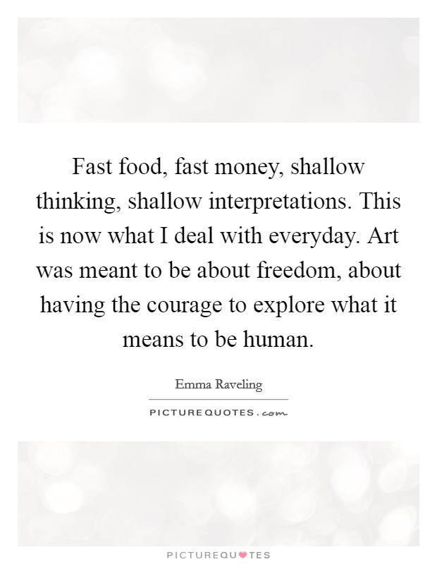 Fast food, fast money, shallow thinking, shallow interpretations. This is now what I deal with everyday. Art was meant to be about freedom, about having the courage to explore what it means to be human Picture Quote #1