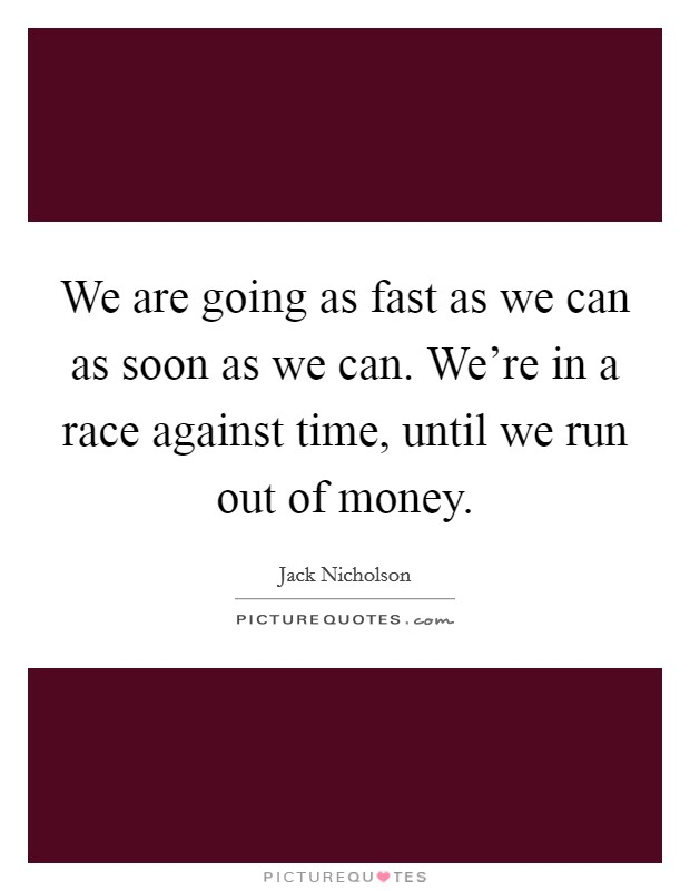 We are going as fast as we can as soon as we can. We're in a race against time, until we run out of money. Picture Quote #1