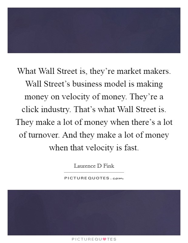 What Wall Street is, they're market makers. Wall Street's business model is making money on velocity of money. They're a click industry. That's what Wall Street is. They make a lot of money when there's a lot of turnover. And they make a lot of money when that velocity is fast Picture Quote #1