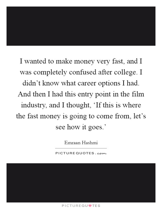I wanted to make money very fast, and I was completely confused after college. I didn't know what career options I had. And then I had this entry point in the film industry, and I thought, 'If this is where the fast money is going to come from, let's see how it goes.' Picture Quote #1