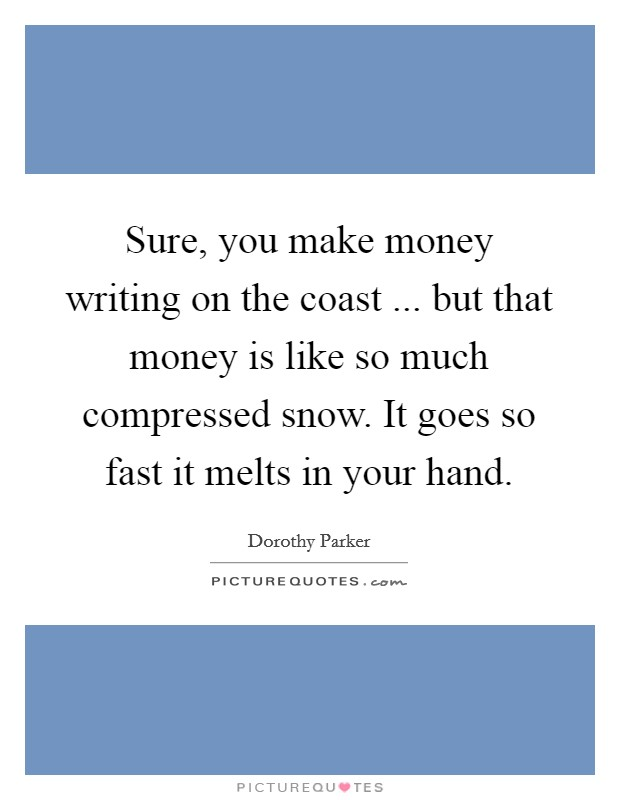 Sure, you make money writing on the coast ... but that money is like so much compressed snow. It goes so fast it melts in your hand Picture Quote #1