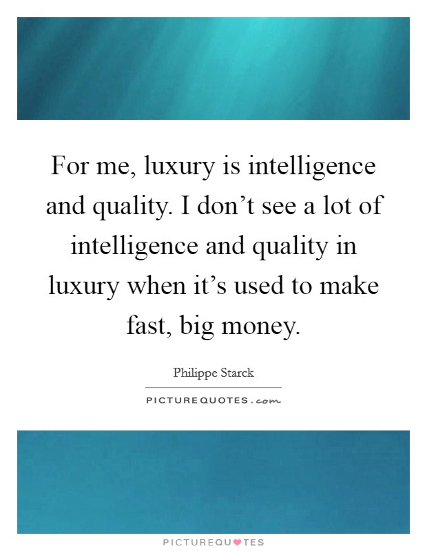 For me, luxury is intelligence and quality. I don't see a lot of intelligence and quality in luxury when it's used to make fast, big money Picture Quote #1