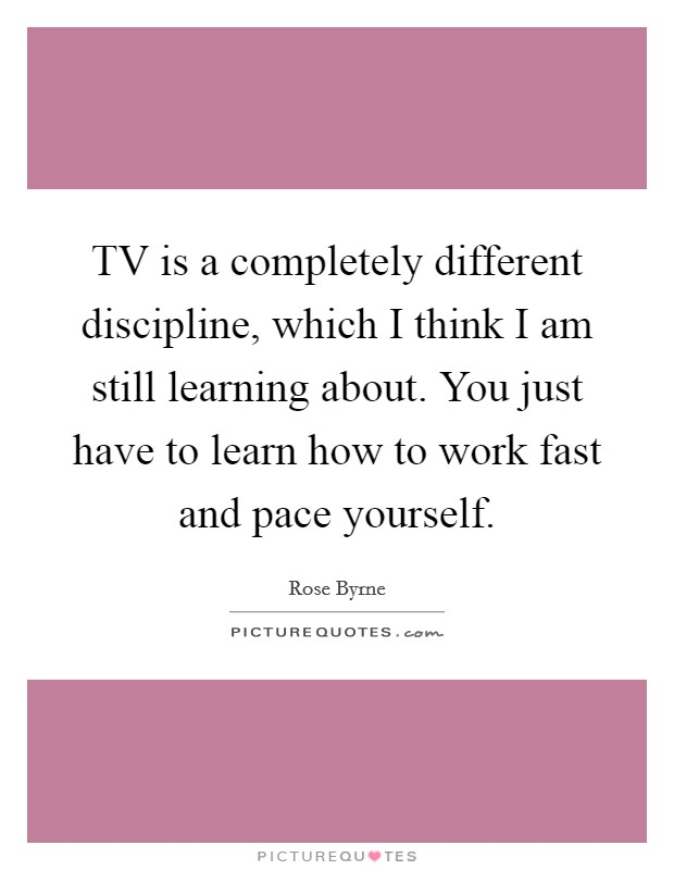 TV is a completely different discipline, which I think I am still learning about. You just have to learn how to work fast and pace yourself Picture Quote #1