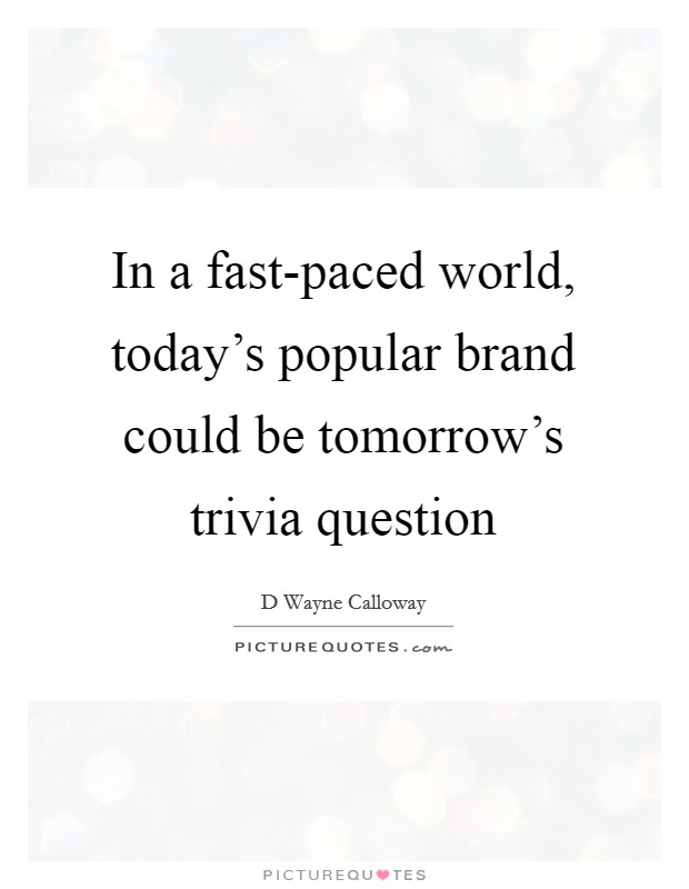In a fast-paced world, today's popular brand could be tomorrow's trivia question Picture Quote #1