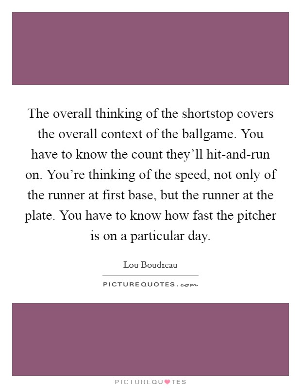 The overall thinking of the shortstop covers the overall context of the ballgame. You have to know the count they'll hit-and-run on. You're thinking of the speed, not only of the runner at first base, but the runner at the plate. You have to know how fast the pitcher is on a particular day Picture Quote #1