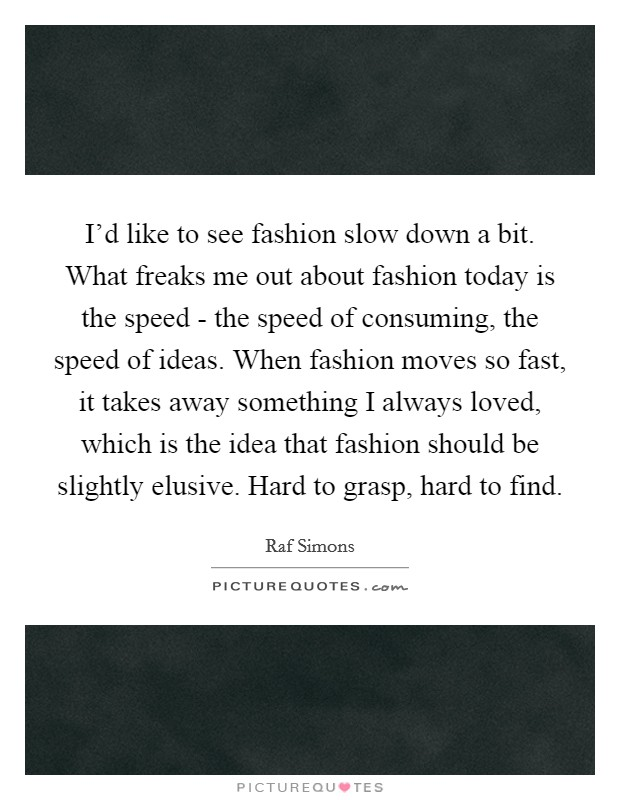 I'd like to see fashion slow down a bit. What freaks me out about fashion today is the speed - the speed of consuming, the speed of ideas. When fashion moves so fast, it takes away something I always loved, which is the idea that fashion should be slightly elusive. Hard to grasp, hard to find Picture Quote #1