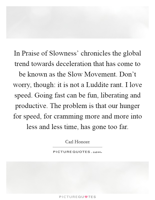 In Praise of Slowness' chronicles the global trend towards deceleration that has come to be known as the Slow Movement. Don't worry, though: it is not a Luddite rant. I love speed. Going fast can be fun, liberating and productive. The problem is that our hunger for speed, for cramming more and more into less and less time, has gone too far Picture Quote #1