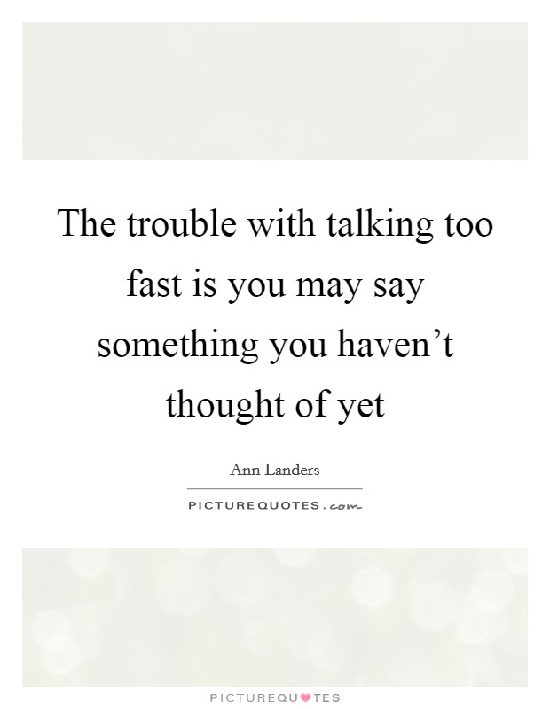 The trouble with talking too fast is you may say something you haven't thought of yet Picture Quote #1