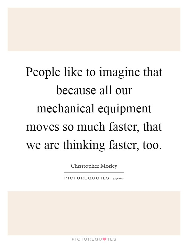 People like to imagine that because all our mechanical equipment moves so much faster, that we are thinking faster, too Picture Quote #1
