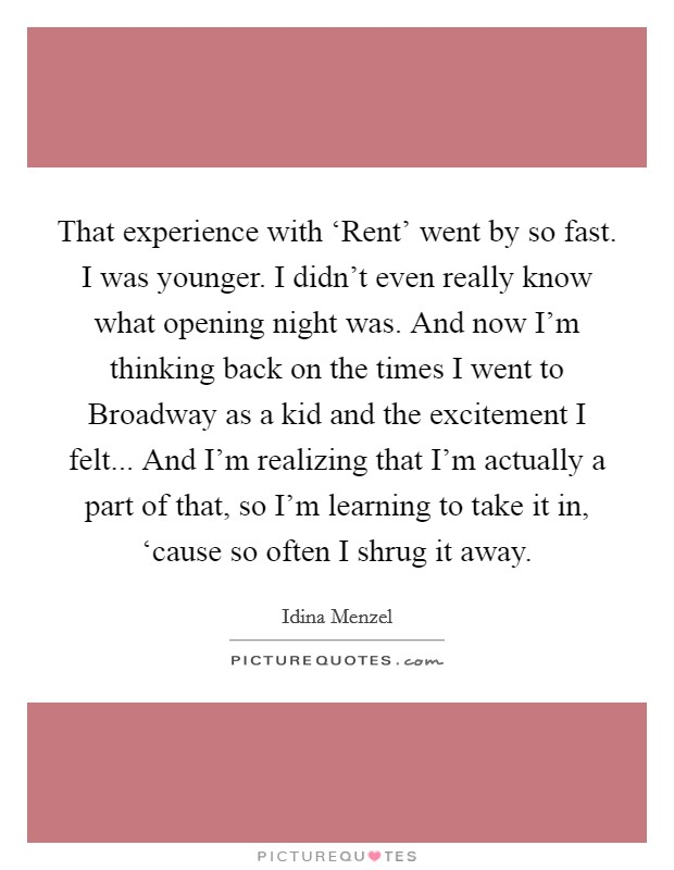 That experience with 'Rent' went by so fast. I was younger. I didn't even really know what opening night was. And now I'm thinking back on the times I went to Broadway as a kid and the excitement I felt... And I'm realizing that I'm actually a part of that, so I'm learning to take it in, 'cause so often I shrug it away Picture Quote #1