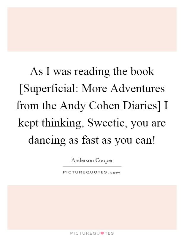 As I was reading the book [Superficial: More Adventures from the Andy Cohen Diaries] I kept thinking, Sweetie, you are dancing as fast as you can! Picture Quote #1