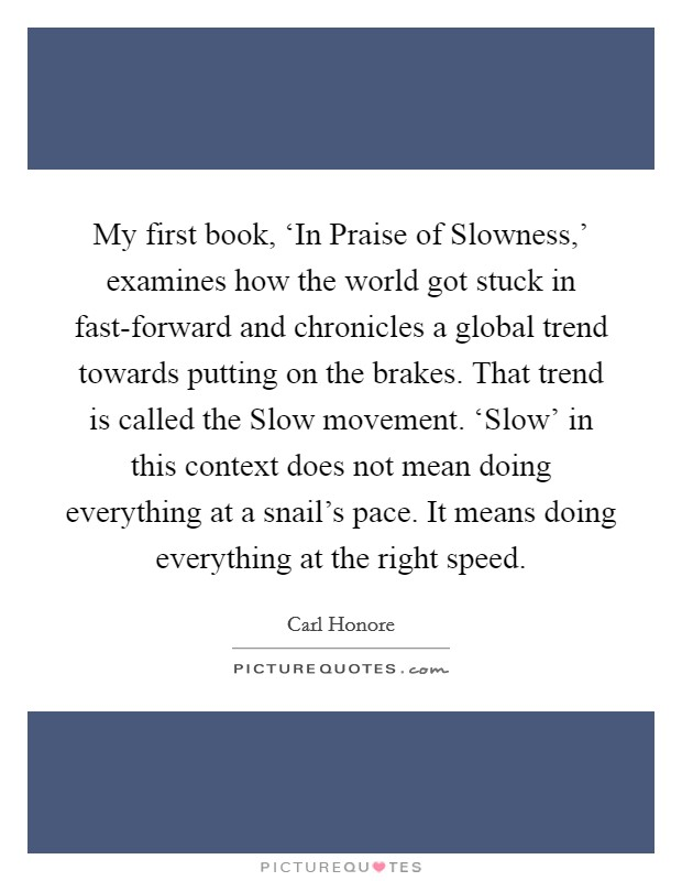My first book, 'In Praise of Slowness,' examines how the world got stuck in fast-forward and chronicles a global trend towards putting on the brakes. That trend is called the Slow movement. 'Slow' in this context does not mean doing everything at a snail's pace. It means doing everything at the right speed Picture Quote #1