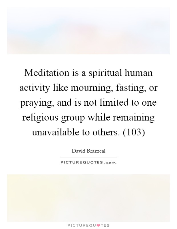 Meditation is a spiritual human activity like mourning, fasting, or praying, and is not limited to one religious group while remaining unavailable to others. (103) Picture Quote #1
