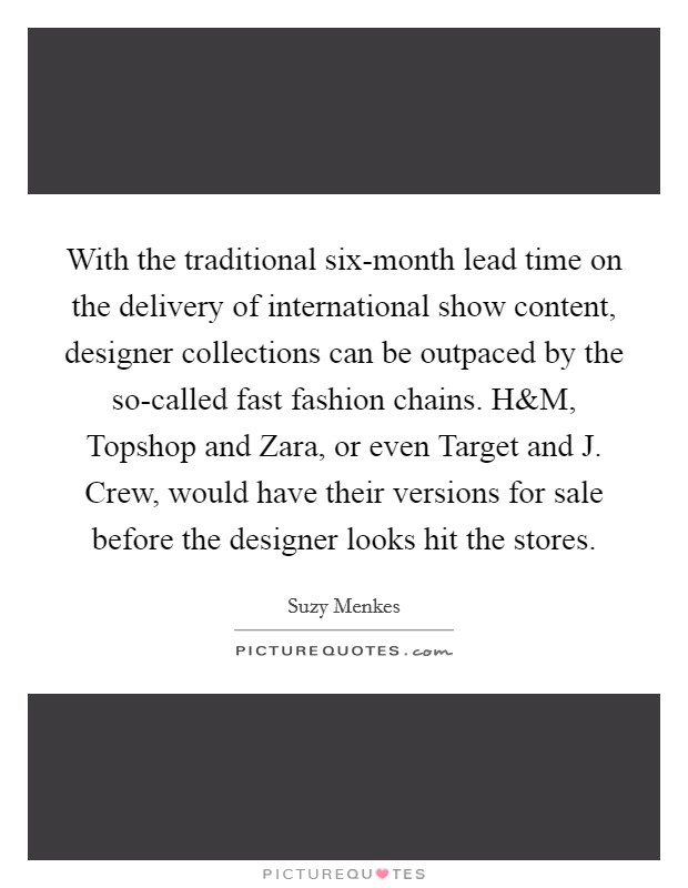 With the traditional six-month lead time on the delivery of international show content, designer collections can be outpaced by the so-called fast fashion chains. H Picture Quote #1