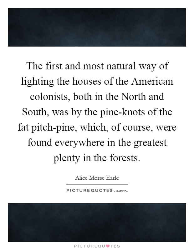 The first and most natural way of lighting the houses of the American colonists, both in the North and South, was by the pine-knots of the fat pitch-pine, which, of course, were found everywhere in the greatest plenty in the forests Picture Quote #1