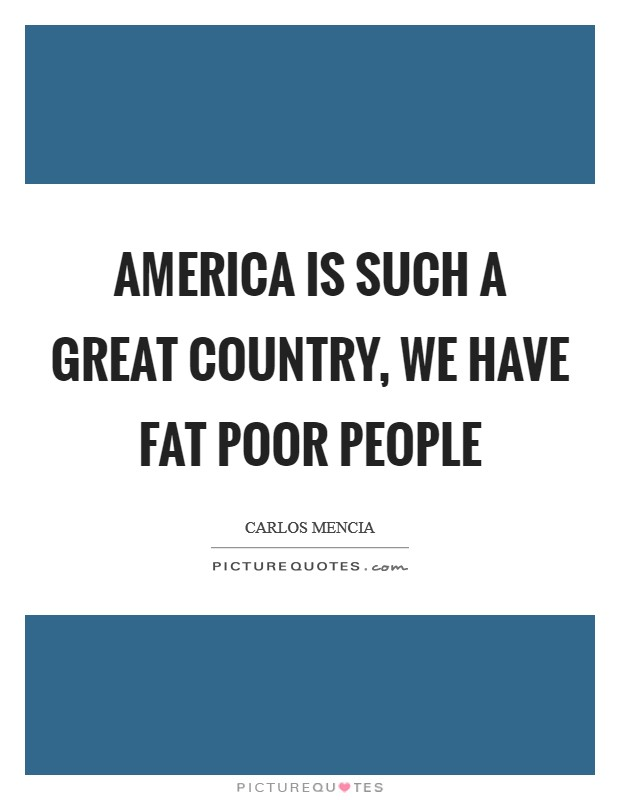 America is such a great country, we have fat poor people Picture Quote #1