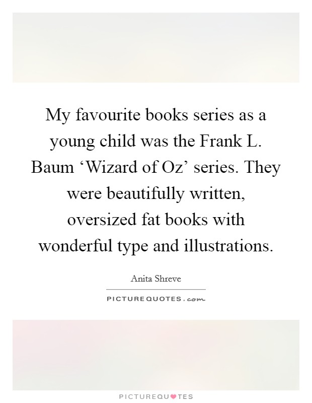 My favourite books series as a young child was the Frank L. Baum 'Wizard of Oz' series. They were beautifully written, oversized fat books with wonderful type and illustrations Picture Quote #1