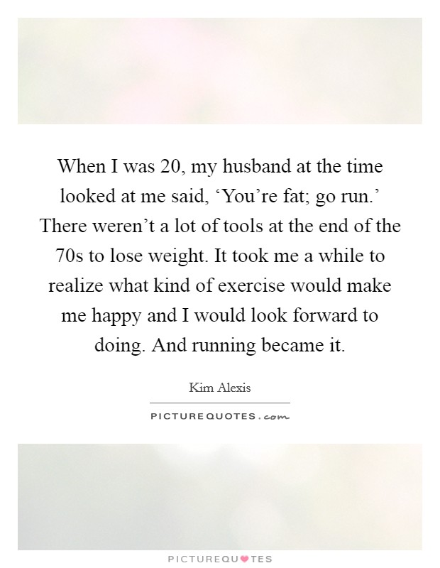 When I was 20, my husband at the time looked at me said, 'You're fat; go run.' There weren't a lot of tools at the end of the  70s to lose weight. It took me a while to realize what kind of exercise would make me happy and I would look forward to doing. And running became it Picture Quote #1