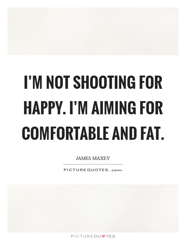 I'm not shooting for happy. I'm aiming for comfortable and fat Picture Quote #1
