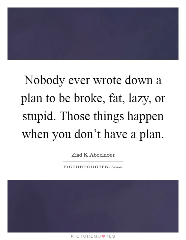 Nobody ever wrote down a plan to be broke, fat, lazy, or stupid. Those things happen when you don't have a plan Picture Quote #1