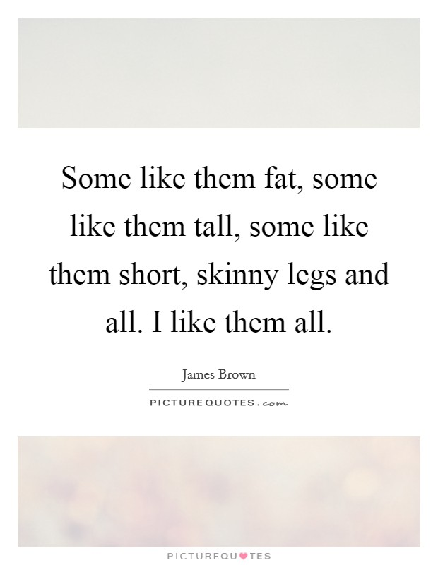 Some like them fat, some like them tall, some like them short, skinny legs and all. I like them all Picture Quote #1