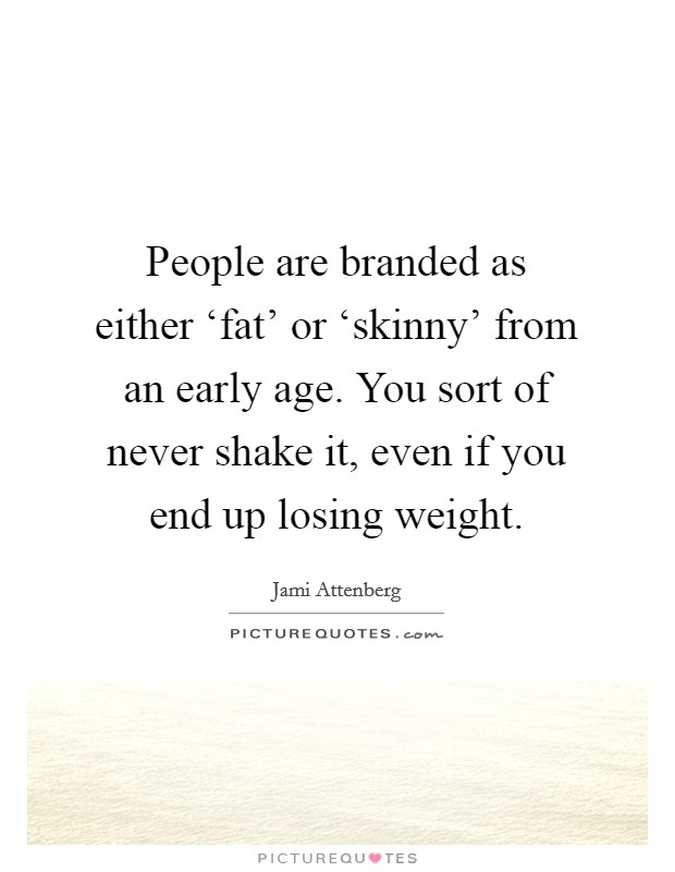 People are branded as either 'fat' or 'skinny' from an early age. You sort of never shake it, even if you end up losing weight Picture Quote #1