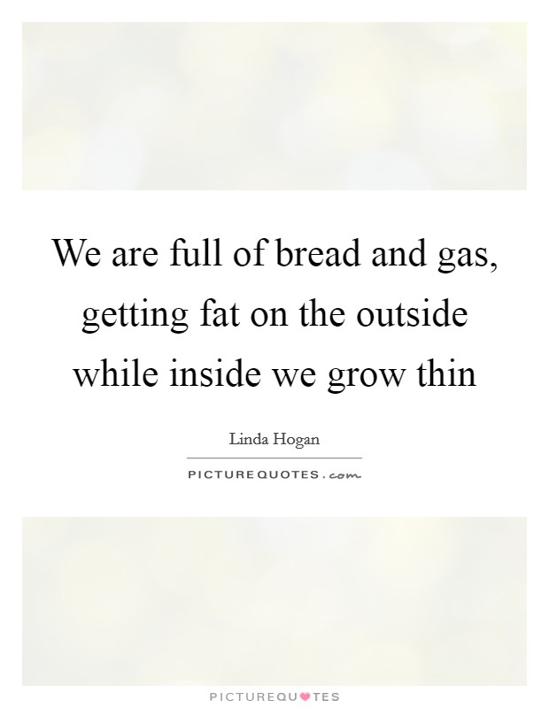 We are full of bread and gas, getting fat on the outside while inside we grow thin Picture Quote #1