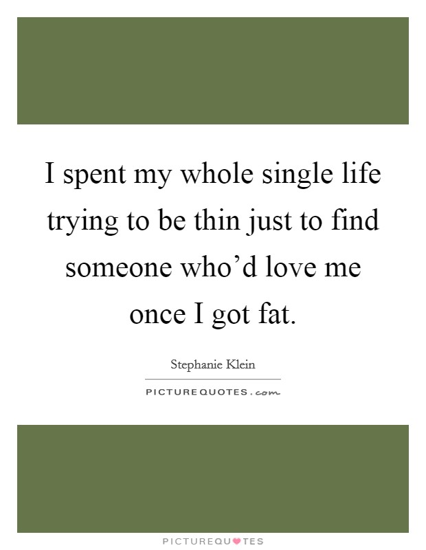 I spent my whole single life trying to be thin just to find someone who'd love me once I got fat Picture Quote #1