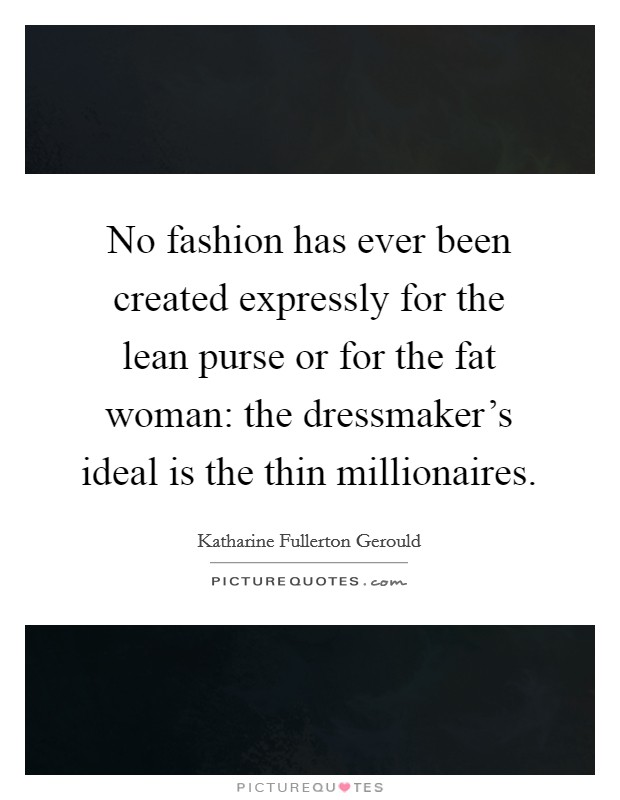 No fashion has ever been created expressly for the lean purse or for the fat woman: the dressmaker's ideal is the thin millionaires Picture Quote #1