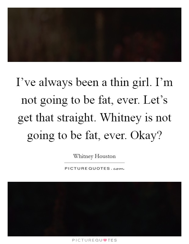 I've always been a thin girl. I'm not going to be fat, ever. Let's get that straight. Whitney is not going to be fat, ever. Okay? Picture Quote #1