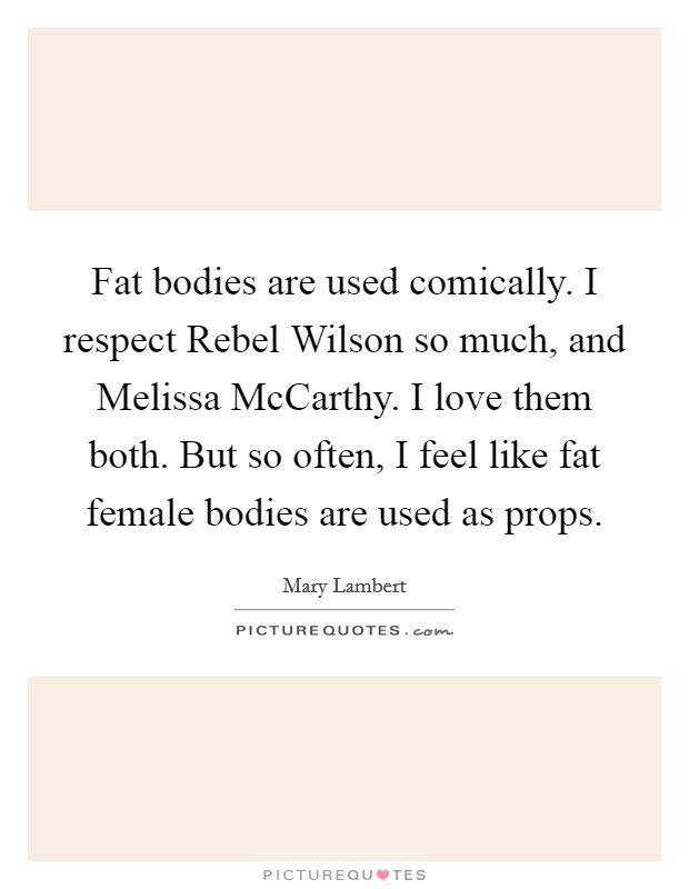 Fat bodies are used comically. I respect Rebel Wilson so much, and Melissa McCarthy. I love them both. But so often, I feel like fat female bodies are used as props Picture Quote #1