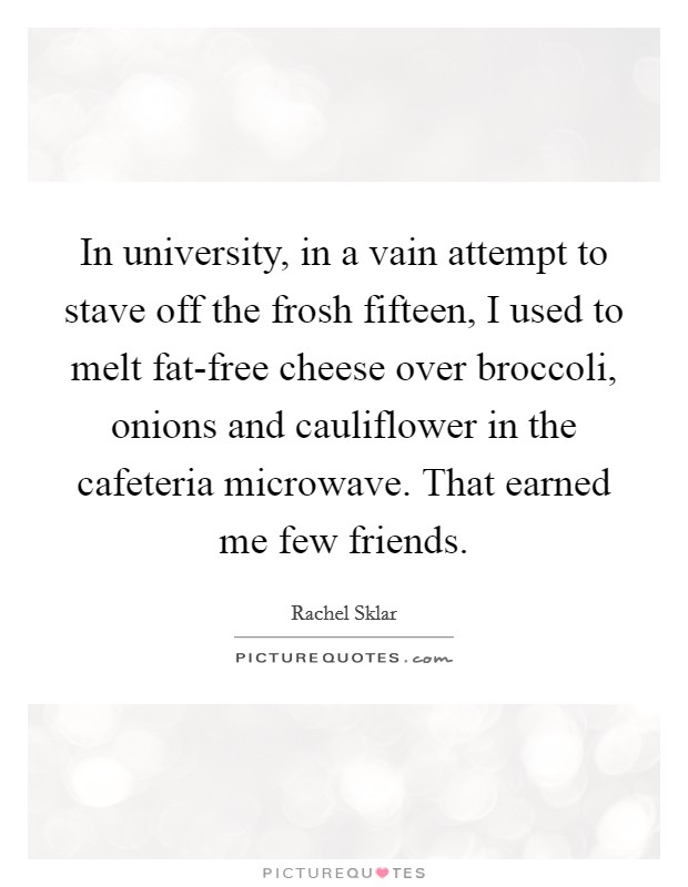 In university, in a vain attempt to stave off the frosh fifteen, I used to melt fat-free cheese over broccoli, onions and cauliflower in the cafeteria microwave. That earned me few friends Picture Quote #1