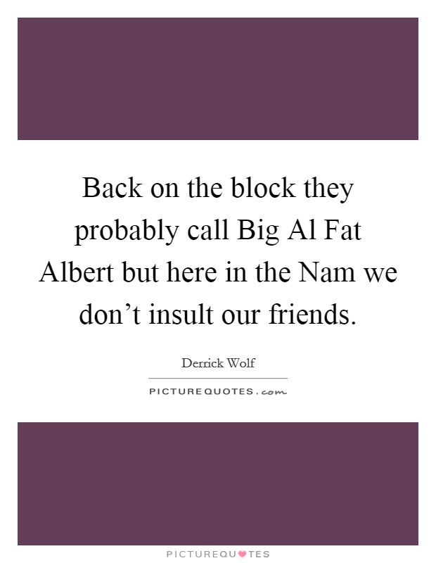 Back on the block they probably call Big Al Fat Albert but here in the Nam we don't insult our friends Picture Quote #1