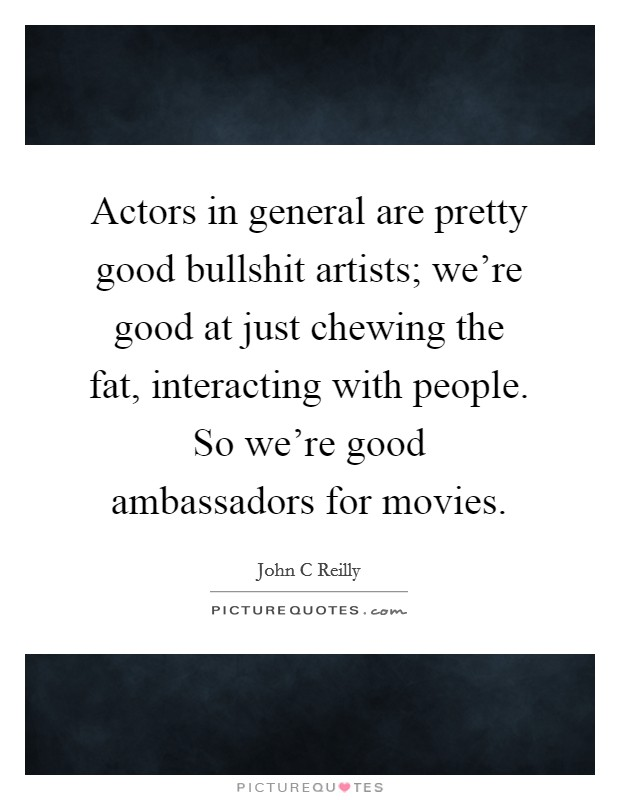 Actors in general are pretty good bullshit artists; we're good at just chewing the fat, interacting with people. So we're good ambassadors for movies Picture Quote #1