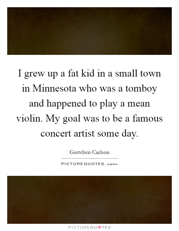I grew up a fat kid in a small town in Minnesota who was a tomboy and happened to play a mean violin. My goal was to be a famous concert artist some day Picture Quote #1