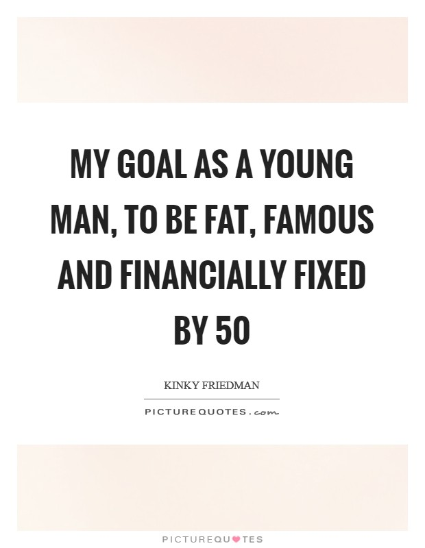 My goal as a young man, to be fat, famous and financially fixed by 50 Picture Quote #1