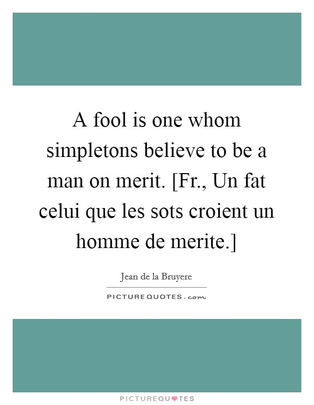 A fool is one whom simpletons believe to be a man on merit. [Fr., Un fat celui que les sots croient un homme de merite.] Picture Quote #1