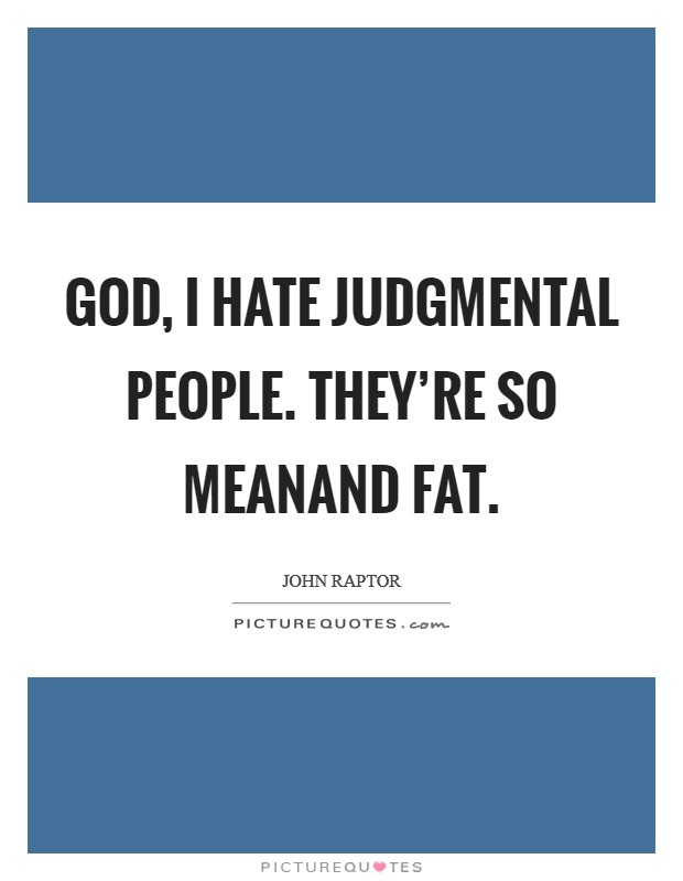 God, I hate judgmental people. They're so meanand fat Picture Quote #1
