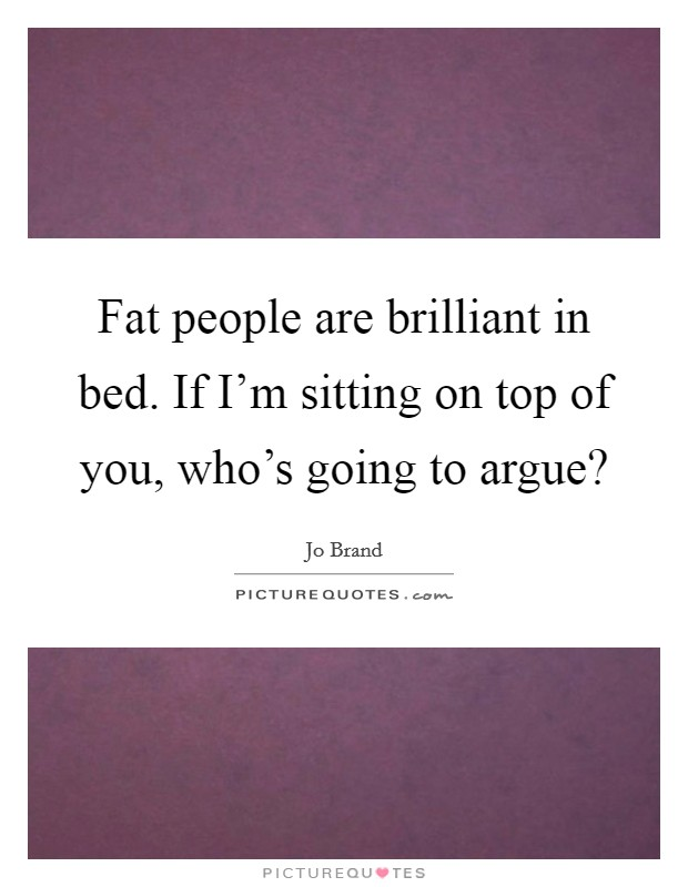 Fat people are brilliant in bed. If I'm sitting on top of you, who's going to argue? Picture Quote #1